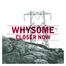 Closer Now/Whysome