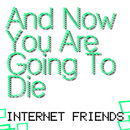 Internet Friends/And Now You Are Going To Die