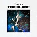 Too Close/Top 40