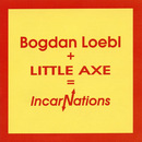 Bogdan Loebl + Little Axe = Incarnations/Bogdan Loebl, Little Axe
