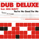 You're No Good For Me/Dub Deluxe