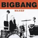 Waxed/Bigbang