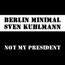 Not My President/Berlin Minimal