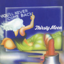 You'll Never Come Back/Thirsty Moon