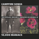 Campfire Songs: The Popular, Obscure and Unknown Recordings of 10,000 Maniacs/10,000 Maniacs
