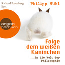 Folge dem weißen Kaninchen - ... in die Welt der Philosophie (Ungekürzte Fassung)/Philipp Hübl