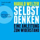 Selbst denken - Eine Anleitung zum Widerstand (Ungekürzte Fassung)/Harald Welzer