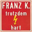 Trotzdem hart/Franz K.