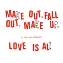 Make Out Fall Out Make Up/Love Is All