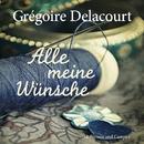 Alle meine Wünsche (Ungekürzt)/Grégoire Delacourt