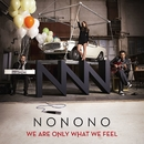 We Are Only What We Feel/NONONO