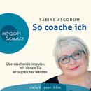 So coache ich - Überraschende Impulse, mit denen Sie erfolgreicher werden (Gekürzte Fassung)/Sabine Asgodom