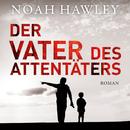 Der Vater des Attentäters (Ungekürzte Fassung)/Noah Hawley