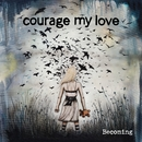 Becoming/Courage My Love