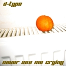 Never See Me Crying/D-Type