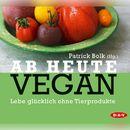 Ab heute vegan. Lebe glücklich ohne Tierprodukte/Patrick Bolk