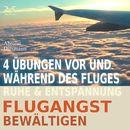 Flugangst bewältigen - 4 Übungen vor und während des Fluges - Ruhe & Entspannung/Torsten Abrolat