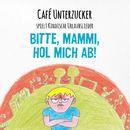 Bitte, Mammi, hol mich ab!/Café Unterzucker