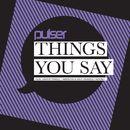 Things You Say/Pulser