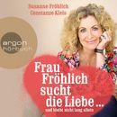 Frau Fröhlich sucht die Liebe ... und bleibt nicht lang allein/Susanne Fröhlich