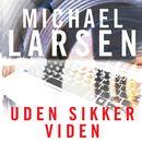 Uden sikker viden (uforkortet)/Michael Larsen