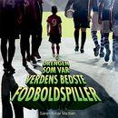Drengen som var verdens bedste fodboldspiller (uforkortet)/Søren Anker Madsen