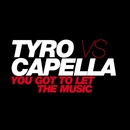 You Got To Let The Music/Tyro vs. Capella