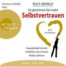 So gewinnen Sie mehr Selbstvertrauen - Sich annehmen, Freundschaft mit sich schließen, den inneren Kritiker zähmen (Autorisierte Lesefassung)/Rolf Merkle