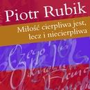 Milosc Cierpliwa Jest, Lecz I Niecierpliwa/Piotr Rubik