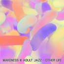 Other Life/Makeness & Adult Jazz