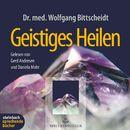 Geistiges Heilen (Gekürzt)/Dr. med. Wolfgang Bittscheidt