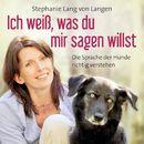 Ich weiß, was du mir sagen willst - Die Sprache der Hunde richtig verstehen (ungekürzte Version)/Stephanie Lang von Langen