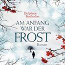 Am Anfang war der Frost (ungekürzte Version)/Delphine Bertholon