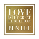 Love Is The Great Rebellion/Ben Lee