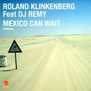Mexico Can Wait  (feat. DJ Remy) [Remixes]/Roland Klinkenberg