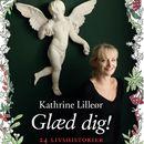 Glæd dig! - 24 livshistorier (uforkortet)/Kathrine Lilleør