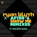 Show Me (Remixes)/Ryan Blyth X After 6