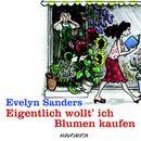 Eigentlich wollt' ich Blumen kaufen (Lesung in Auszügen)/Evelyn Sanders