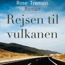 Rejsen til vulkanen (uforkortet)/Rose Tremain