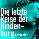 Die letzte Reise der Hindenburg (Ungekürzt)/Armin Öhri