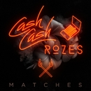 Matches/Cash Cash & ROZES
