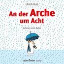 An der Arche um Acht (Ungekürzte Autorenlesung)/Ulrich Hub