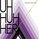 Common Reaction/Uh Huh Her