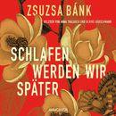 Schlafen werden wir später (Gekürzte Lesung)/Zsuzsa Bánk