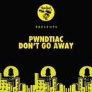 Don't Go Away/PWNDTIAC
