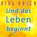 Und das Leben beginnt/Dirk Busch