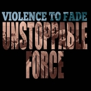 Unstoppable Force/Violence To Fade