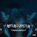 NOTHiN 2 SOMETHiN/MIKExANGEL