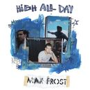 High All Day/Max Frost
