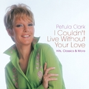 I Couldn't Live Without Your Love: Hits, Classics & More/Petula Clark